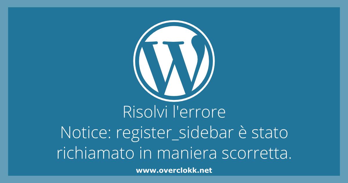 Immagine per l'articolo su come risolvere il problema Notice register_sidebar è stato richiamato in maniera scorretta. - Overclokk.net